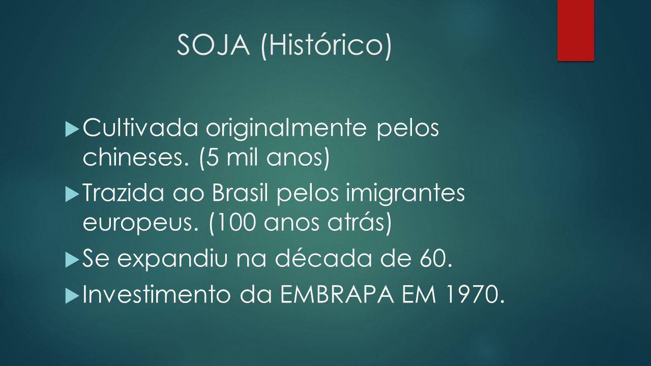 SOJA (Histórico)  Cultivada originalmente pelos chineses. (5 mil anos)  Trazida ao Brasil pelos imigrantes europeus. (100 anos atrás)  Se expandiu