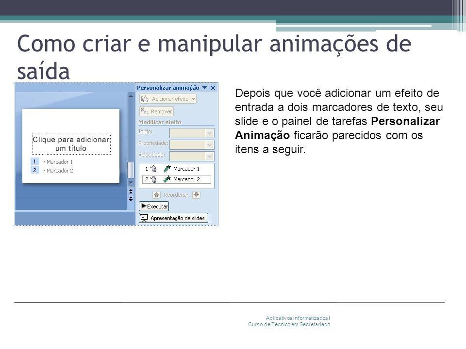 Como criar e manipular animações de saída Aplicativos Informatizados I Curso de Técnico em Secretariado Depois que você adicionar um efeito de entrada