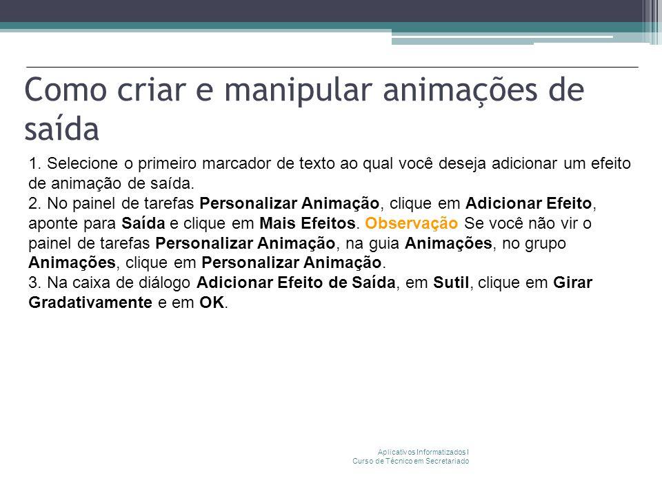 Como criar e manipular animações de saída Aplicativos Informatizados I Curso de Técnico em Secretariado 1. Selecione o primeiro marcador de texto ao q