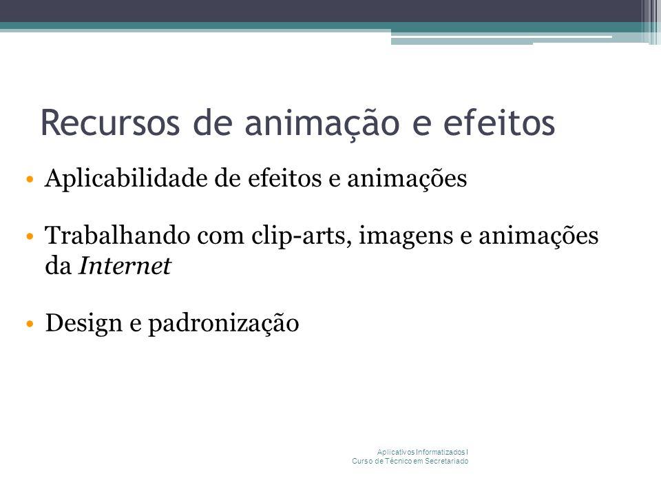 Recursos de animação e efeitos Aplicabilidade de efeitos e animações Trabalhando com clip-arts, imagens e animações da Internet Design e padronização Aplicativos Informatizados I Curso de Técnico em Secretariado