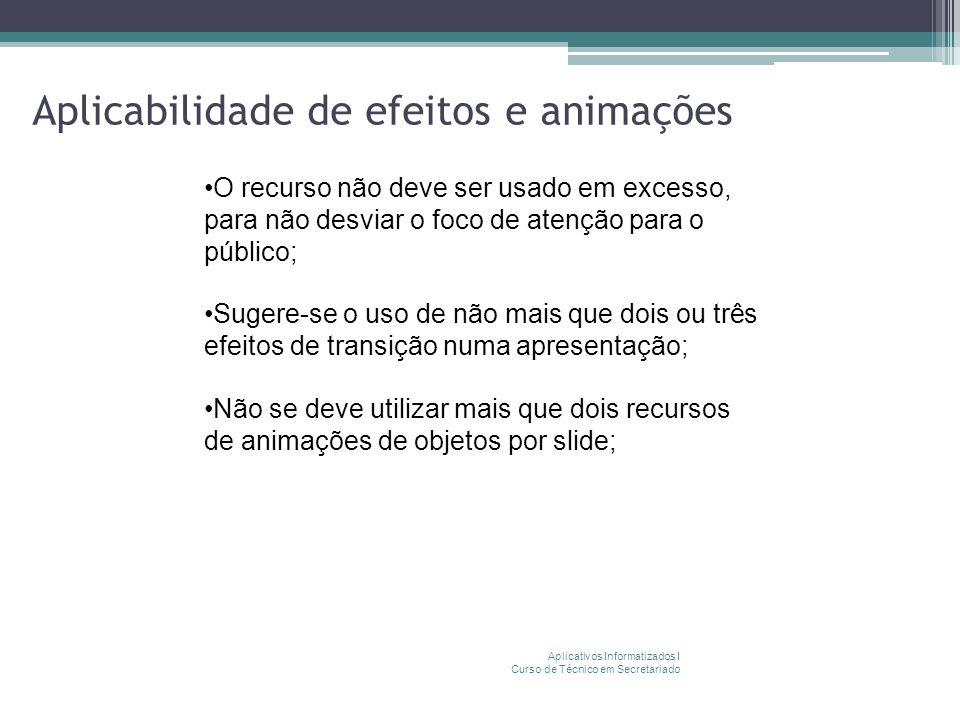 Aplicabilidade de efeitos e animações Aplicativos Informatizados I Curso de Técnico em Secretariado O recurso não deve ser usado em excesso, para não