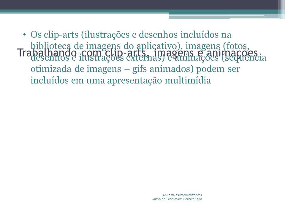 Trabalhando com clip-arts, imagens e animações Os clip-arts (ilustrações e desenhos incluídos na biblioteca de imagens do aplicativo), imagens (fotos, desenhos e ilustrações externas) e animações (sequência otimizada de imagens – gifs animados) podem ser incluídos em uma apresentação multimídia Aplicativos Informatizados I Curso de Técnico em Secretariado