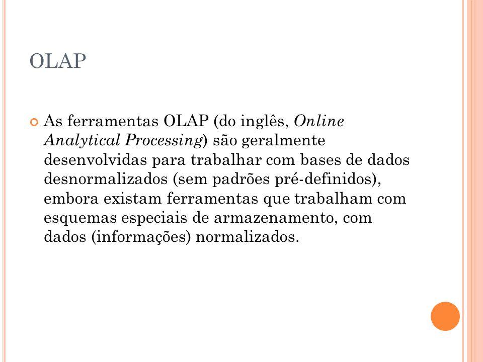 OLAP As ferramentas OLAP (do inglês, Online Analytical Processing ) são geralmente desenvolvidas para trabalhar com bases de dados desnormalizados (sem padrões pré-definidos), embora existam ferramentas que trabalham com esquemas especiais de armazenamento, com dados (informações) normalizados.