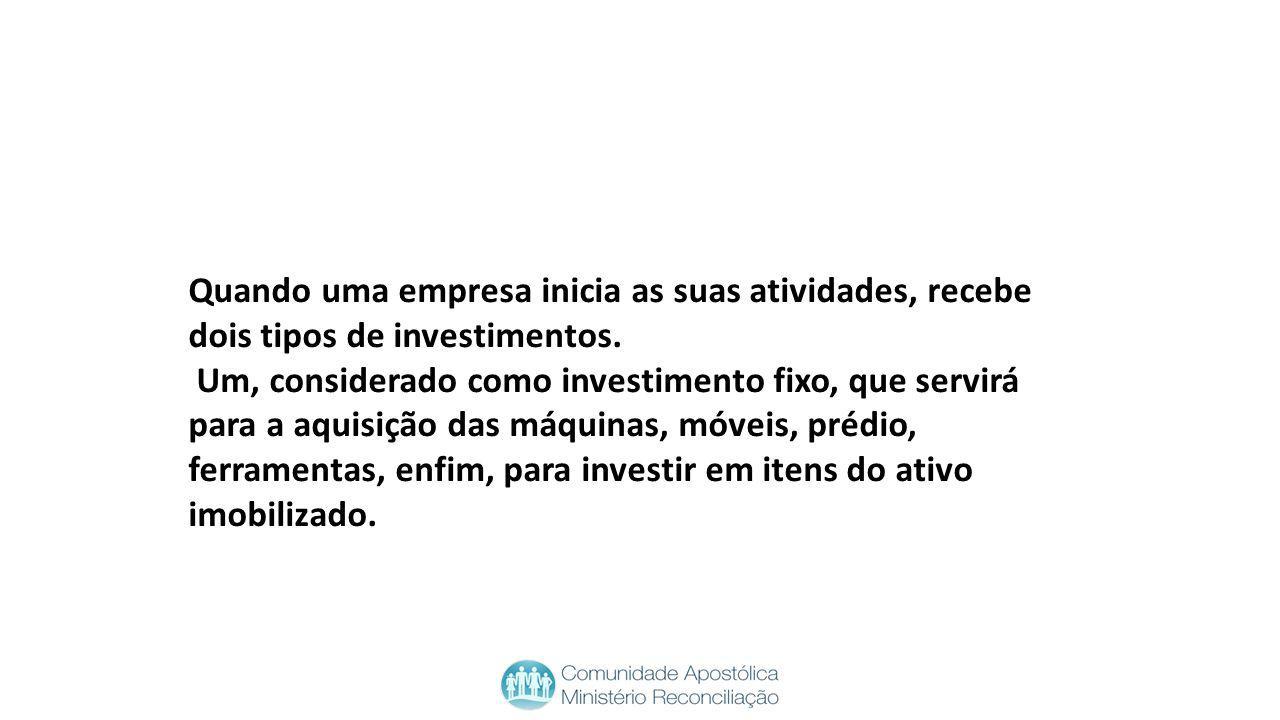 Quando uma empresa inicia as suas atividades, recebe dois tipos de investimentos. Um, considerado como investimento fixo, que servirá para a aquisição