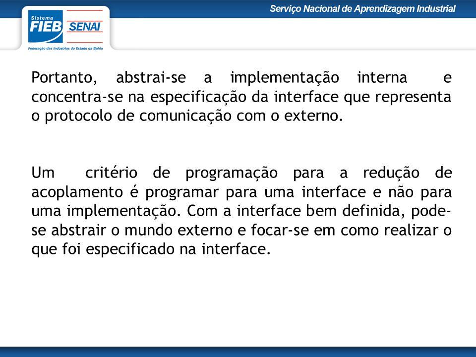 Portanto, abstrai-se a implementação interna e concentra-se na especificação da interface que representa o protocolo de comunicação com o externo.