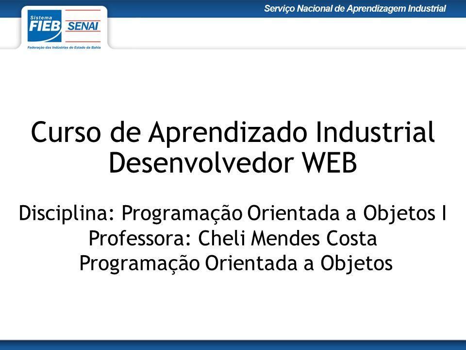 Curso de Aprendizado Industrial Desenvolvedor WEB Disciplina: Programação Orientada a Objetos I Professora: Cheli Mendes Costa Programação Orientada a Objetos