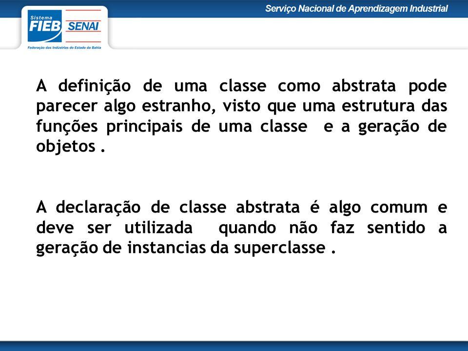 A definição de uma classe como abstrata pode parecer algo estranho, visto que uma estrutura das funções principais de uma classe e a geração de objetos.