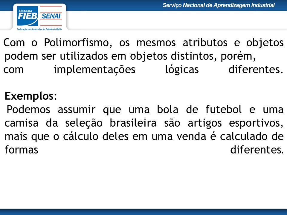 Com o Polimorfismo, os mesmos atributos e objetos podem ser utilizados em objetos distintos, porém, com implementações lógicas diferentes.
