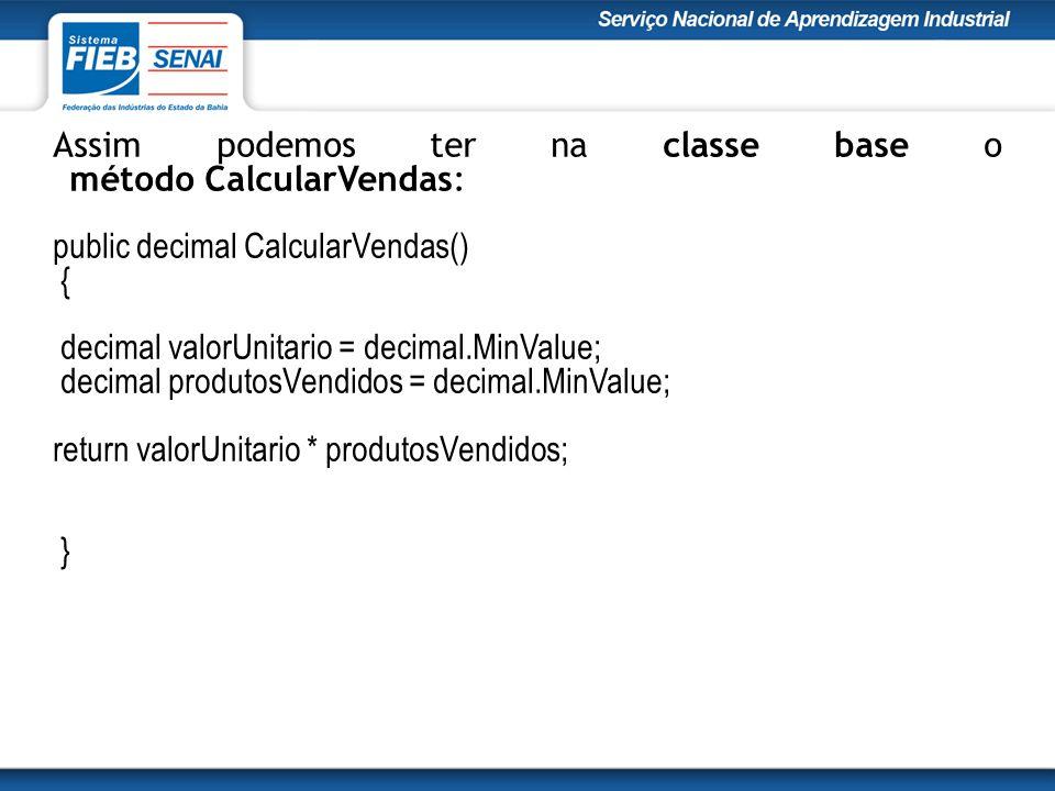 Assim podemos ter na classe base o método CalcularVendas: public decimal CalcularVendas() { decimal valorUnitario = decimal.MinValue; decimal produtosVendidos = decimal.MinValue; return valorUnitario * produtosVendidos; }