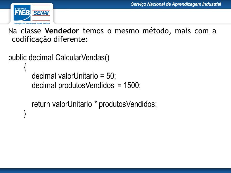 Na classe Vendedor temos o mesmo método, mais com a codificação diferente: public decimal CalcularVendas() { decimal valorUnitario = 50; decimal produtosVendidos = 1500; return valorUnitario * produtosVendidos; }