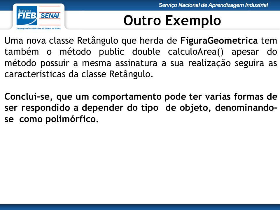 Uma nova classe Retângulo que herda de FiguraGeometrica tem também o método public double calculoArea() apesar do método possuir a mesma assinatura a sua realização seguira as características da classe Retângulo.