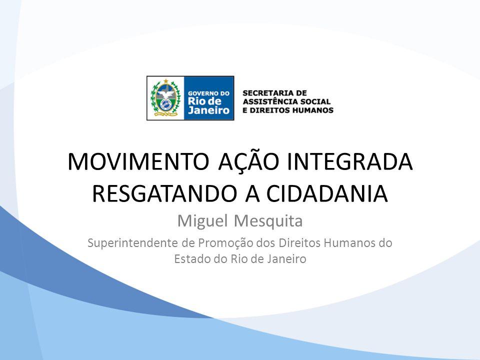MOVIMENTO AÇÃO INTEGRADA RESGATANDO A CIDADANIA Miguel Mesquita Superintendente de Promoção dos Direitos Humanos do Estado do Rio de Janeiro