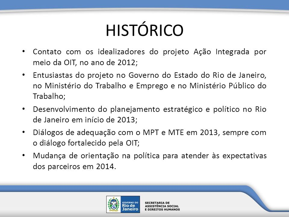 HISTÓRICO Contato com os idealizadores do projeto Ação Integrada por meio da OIT, no ano de 2012; Entusiastas do projeto no Governo do Estado do Rio d