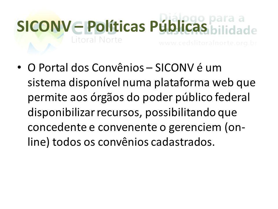 SICONV – Políticas Públicas O Portal dos Convênios – SICONV é um sistema disponível numa plataforma web que permite aos órgãos do poder público federal disponibilizar recursos, possibilitando que concedente e convenente o gerenciem (on- line) todos os convênios cadastrados.