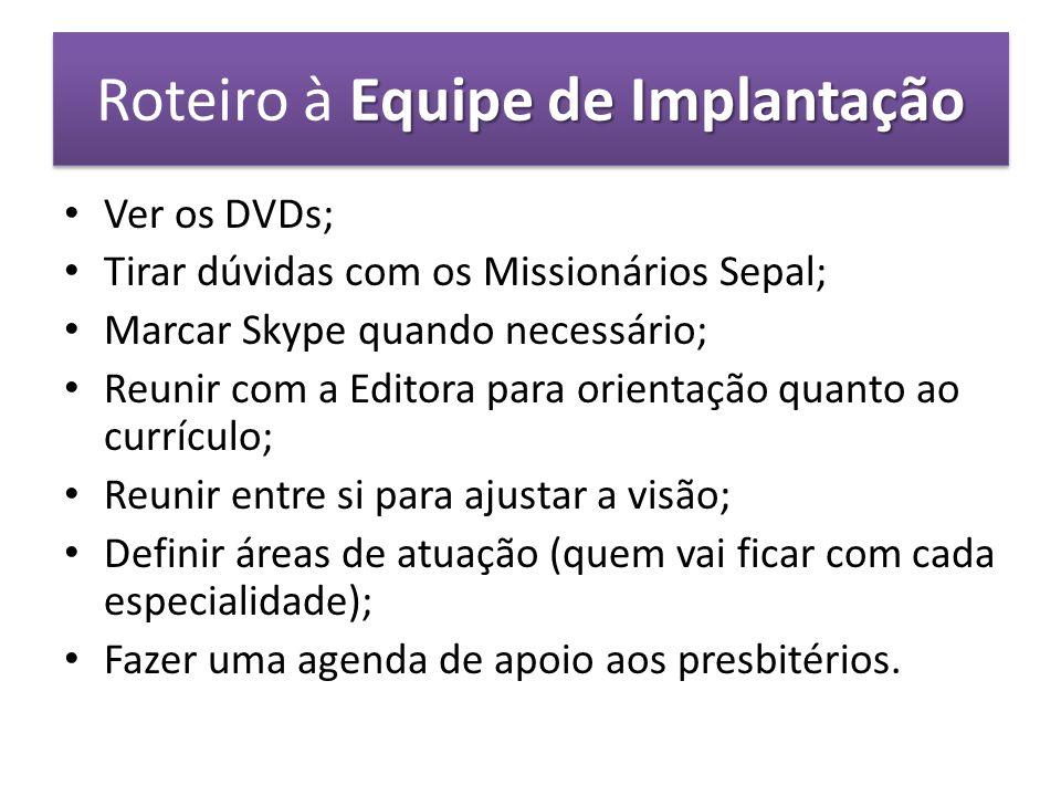 Equipe de Implantação Roteiro à Equipe de Implantação Ver os DVDs; Tirar dúvidas com os Missionários Sepal; Marcar Skype quando necessário; Reunir com