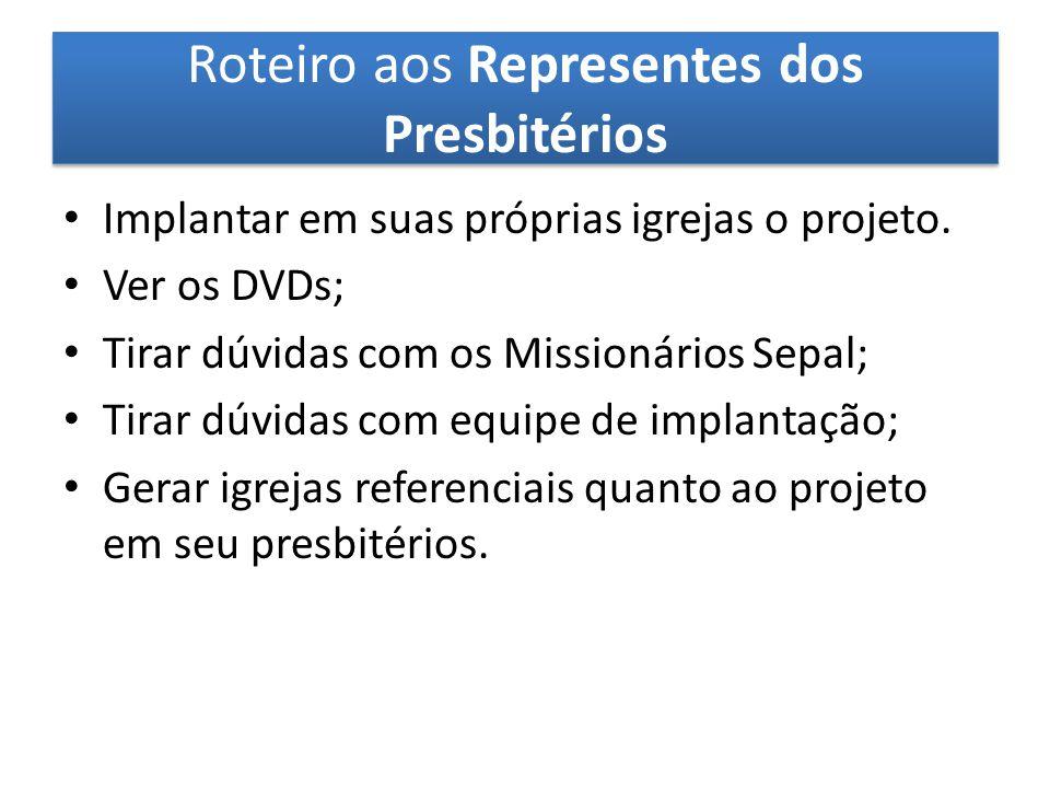 Roteiro aos Representes dos Presbitérios Implantar em suas próprias igrejas o projeto. Ver os DVDs; Tirar dúvidas com os Missionários Sepal; Tirar dúv