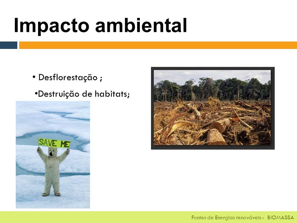 Fontes de Energias renováveis - BIOMASSA Impacto ambiental Desflorestação ; Destruição de habitats; Fontes de Energias renováveis - BIOMASSA