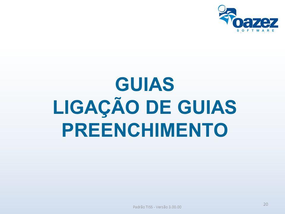 GUIAS LIGAÇÃO DE GUIAS PREENCHIMENTO Padrão TISS - Versão 3.00.00 20