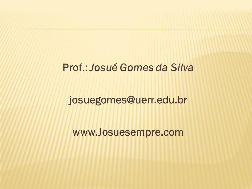 Prof.: Josué Gomes da Silva josuegomes@uerr.edu.br www.Josuesempre.com