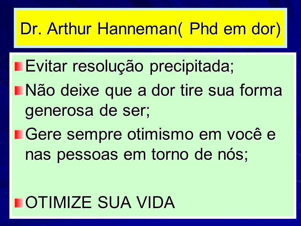 Dr. Arthur Hanneman( Phd em dor) Evitar resolução precipitada; Não deixe que a dor tire sua forma generosa de ser; Gere sempre otimismo em você e nas