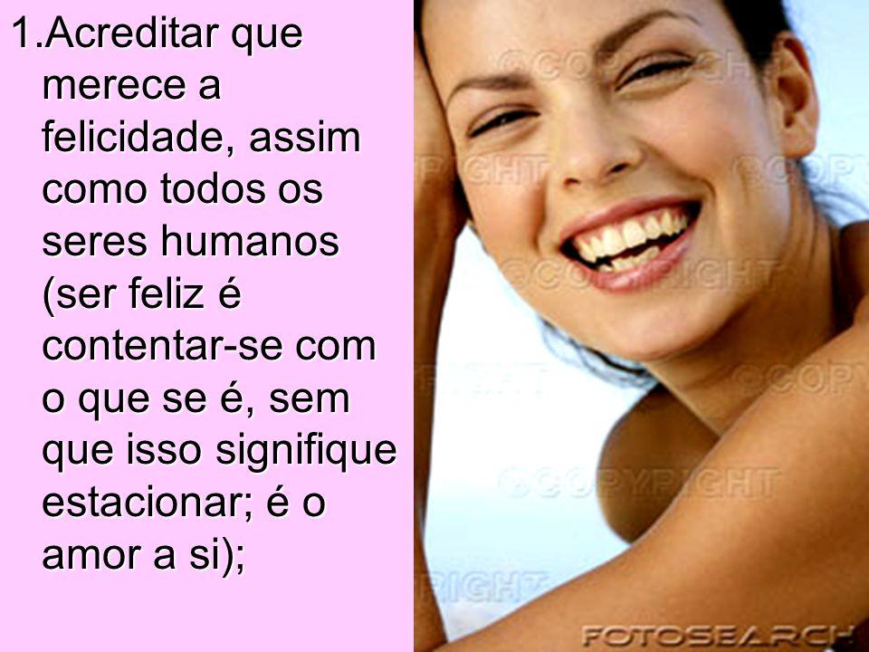1.Acreditar que merece a felicidade, assim como todos os seres humanos (ser feliz é contentar-se com o que se é, sem que isso signifique estacionar; é o amor a si);