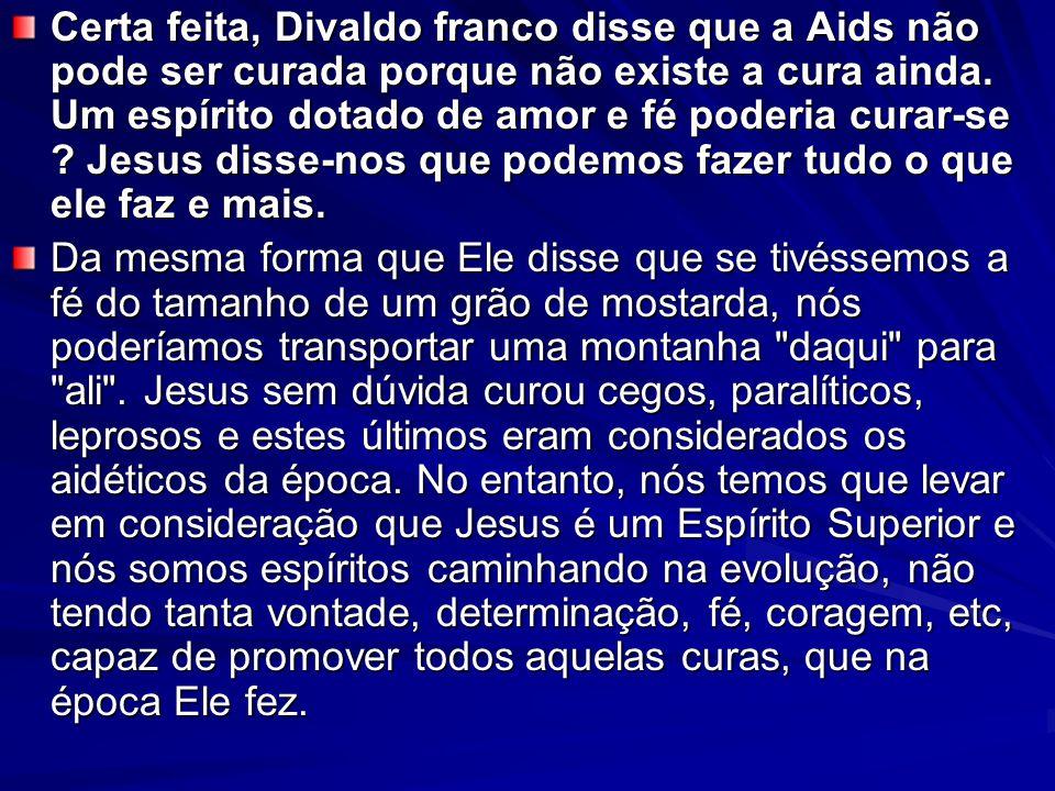 Certa feita, Divaldo franco disse que a Aids não pode ser curada porque não existe a cura ainda. Um espírito dotado de amor e fé poderia curar-se ? Je