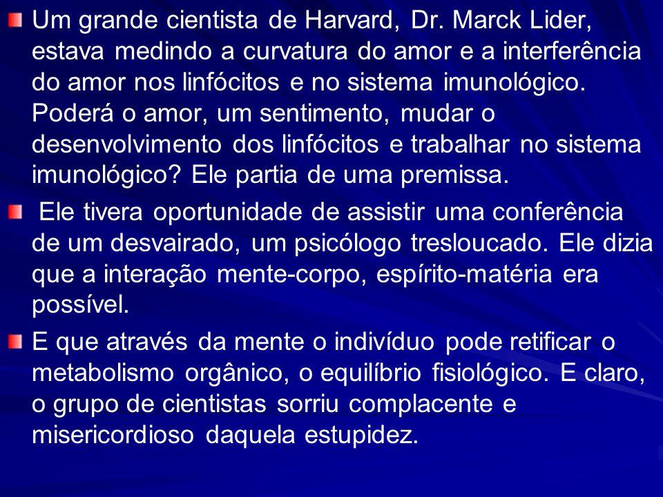 Um grande cientista de Harvard, Dr. Marck Lider, estava medindo a curvatura do amor e a interferência do amor nos linfócitos e no sistema imunológico.