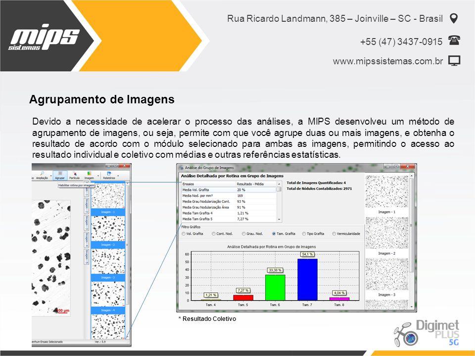 Rua Ricardo Landmann, 385 – Joinville – SC - Brasil +55 (47) 3437-0915 www.mipssistemas.com.br Agrupamento de Imagens Devido a necessidade de acelerar o processo das análises, a MIPS desenvolveu um método de agrupamento de imagens, ou seja, permite com que você agrupe duas ou mais imagens, e obtenha o resultado de acordo com o módulo selecionado para ambas as imagens, permitindo o acesso ao resultado individual e coletivo com médias e outras referências estatísticas.