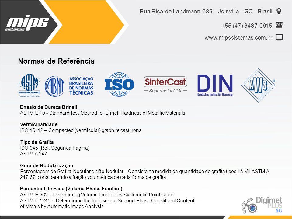 Rua Ricardo Landmann, 385 – Joinville – SC - Brasil +55 (47) 3437-0915 www.mipssistemas.com.br Normas de Referência Ensaio de Dureza Brinell ASTM E 10 - Standard Test Method for Brinell Hardness of Metallic Materials Vermicularidade ISO 16112 – Compacted (vermicular) graphite cast irons Tipo de Grafita ISO 945 (Ref.
