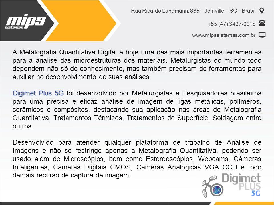 Rua Ricardo Landmann, 385 – Joinville – SC - Brasil +55 (47) 3437-0915 www.mipssistemas.com.br Conheça um pouco das Rotinas nativas do Software Medições Lineares (Comprimento, ângulo, Circunferência); Edição de Imagem (Setas, Textos, Linhas, Círculos, etc..); Quantificação de Fase (Perlita, Ferrita, Carbonetos, Silício, etc..) Tamanho de Grão; Detecção de Partículas; Volume de Grafita; Classificação do Tipo de Grafita; Grau de Nodularização; Contagem de Nódulos por mm2; Dureza Vickers; Distribuição do Tamanho de Grafita; Medição de Camada (Cementação, Nitretação, Têmpera Superficial, Cromo, Pintura, etc..); Emissão de Relatório.