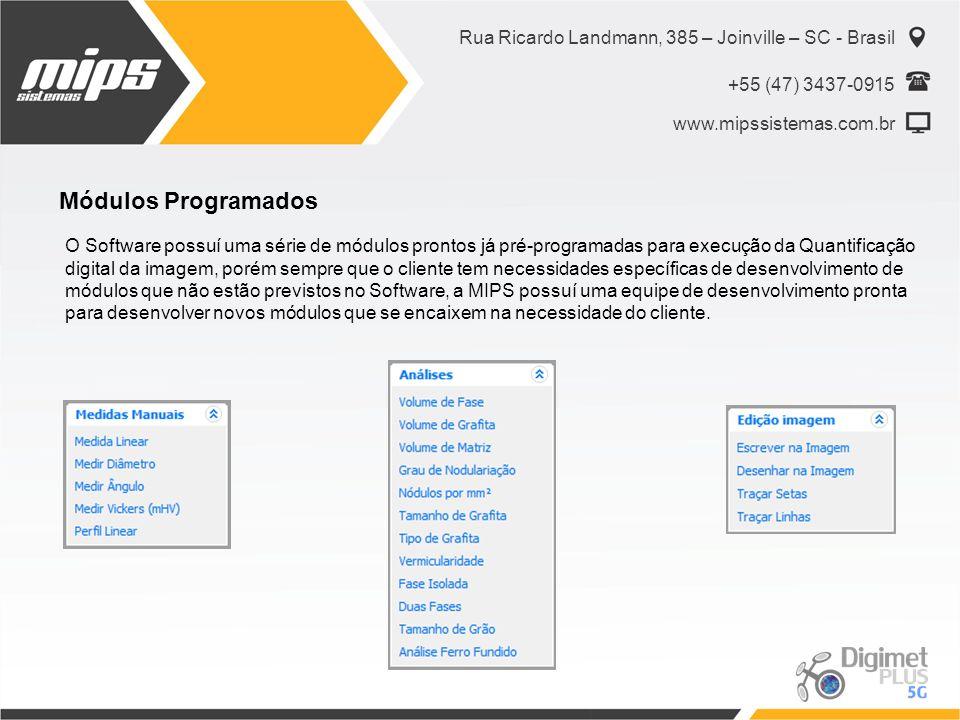 Rua Ricardo Landmann, 385 – Joinville – SC - Brasil +55 (47) 3437-0915 www.mipssistemas.com.br Módulos Programados O Software possuí uma série de módulos prontos já pré-programadas para execução da Quantificação digital da imagem, porém sempre que o cliente tem necessidades específicas de desenvolvimento de módulos que não estão previstos no Software, a MIPS possuí uma equipe de desenvolvimento pronta para desenvolver novos módulos que se encaixem na necessidade do cliente.