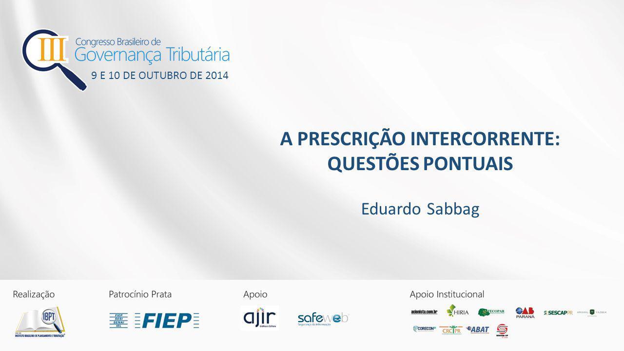 A PRESCRIÇÃO INTERCORRENTE: QUESTÕES PONTUAIS Eduardo Sabbag 9 E 10 DE OUTUBRO DE 2014