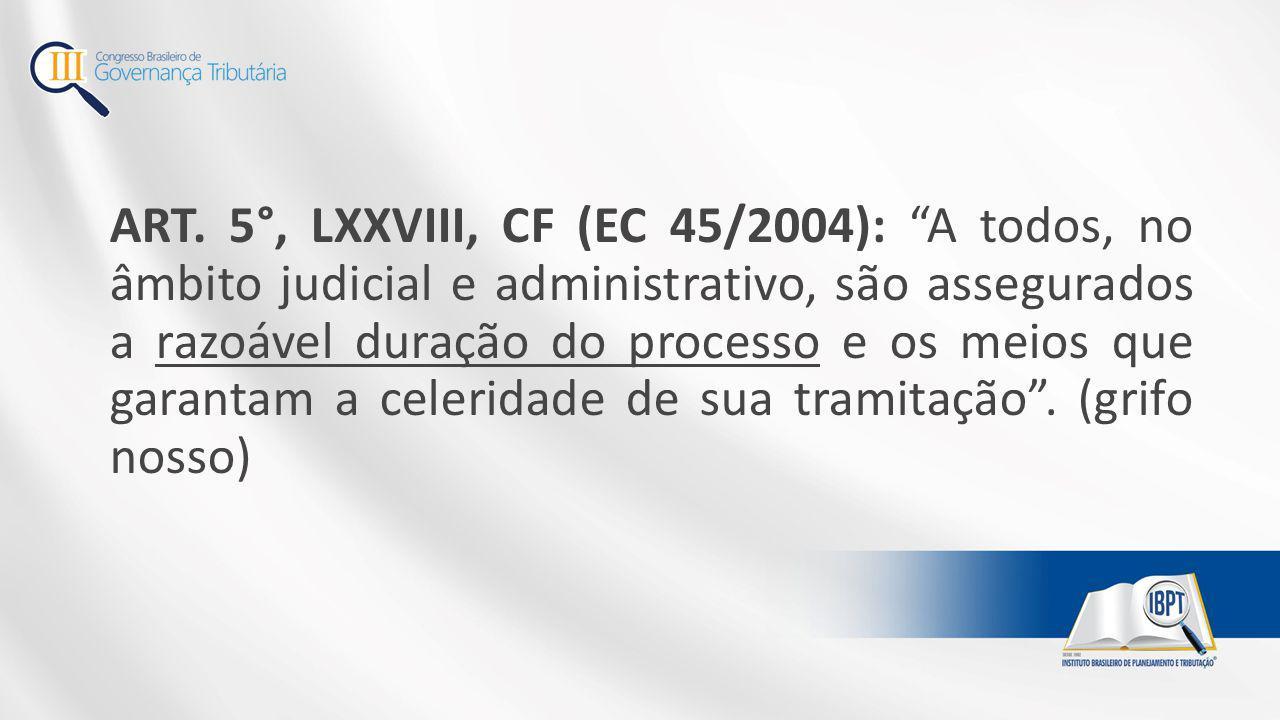 """ART. 5°, LXXVIII, CF (EC 45/2004): """"A todos, no âmbito judicial e administrativo, são assegurados a razoável duração do processo e os meios que garant"""