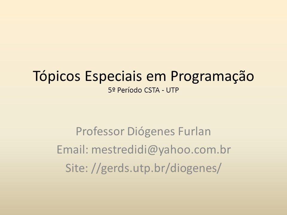 Tópicos Especiais em Programação 5º Período CSTA - UTP Professor Diógenes Furlan Email: mestredidi@yahoo.com.br Site: //gerds.utp.br/diogenes/