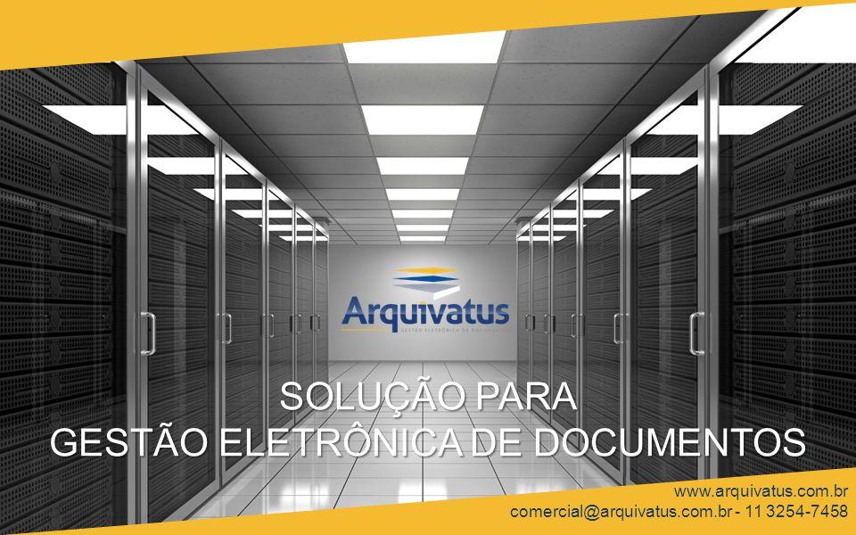 SOLUÇÃO PARA GESTÃO ELETRÔNICA DE DOCUMENTOS www.arquivatus.com.br comercial@arquivatus.com.br - 11 3254-7458