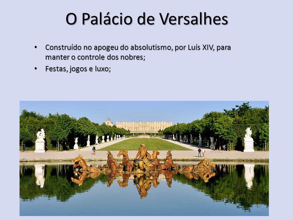 O Palácio de Versalhes Construído no apogeu do absolutismo, por Luís XIV, para manter o controle dos nobres; Construído no apogeu do absolutismo, por Luís XIV, para manter o controle dos nobres; Festas, jogos e luxo; Festas, jogos e luxo;