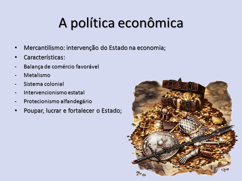 A política econômica Mercantilismo: intervenção do Estado na economia; Mercantilismo: intervenção do Estado na economia; Características: Características: -Balança de comércio favorável -Metalismo -Sistema colonial -Intervencionismo estatal -Protecionismo alfandegário Poupar, lucrar e fortalecer o Estado; Poupar, lucrar e fortalecer o Estado;