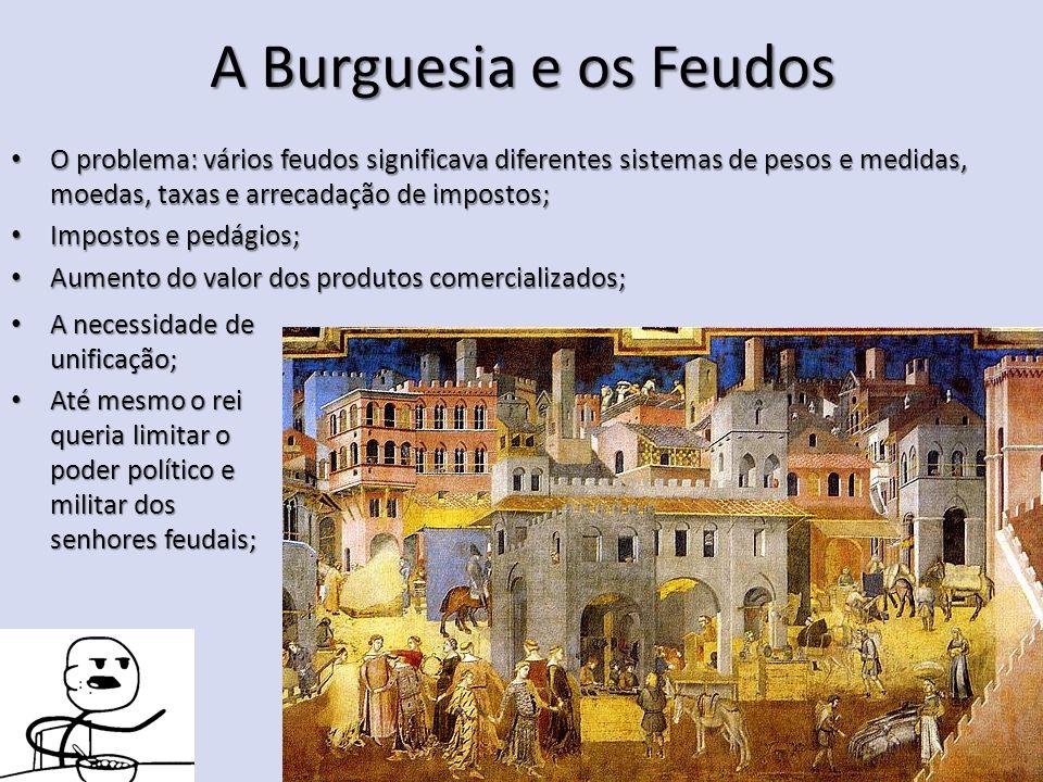 A Burguesia e os Feudos O problema: vários feudos significava diferentes sistemas de pesos e medidas, moedas, taxas e arrecadação de impostos; O probl