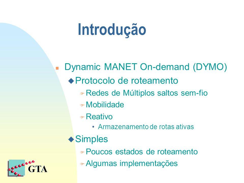 Introdução n Dynamic MANET On-demand (DYMO) u Protocolo de roteamento F Redes de Múltiplos saltos sem-fio F Mobilidade F Reativo Armazenamento de rota