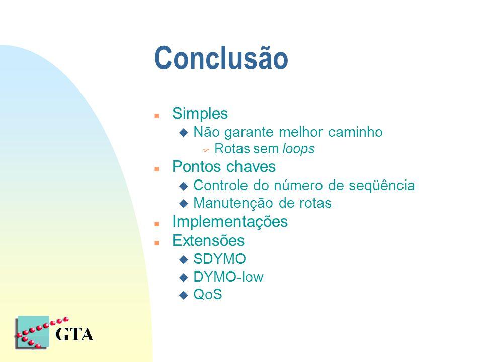 Conclusão n Simples u Não garante melhor caminho F Rotas sem loops n Pontos chaves u Controle do número de seqüência u Manutenção de rotas n Implementações n Extensões u SDYMO u DYMO-low u QoS
