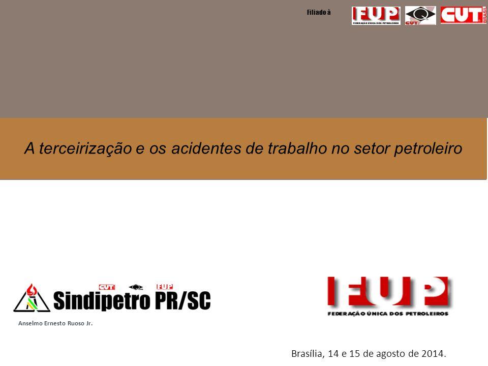 A terceirização e os acidentes de trabalho no setor petroleiro Filiado à Brasília, 14 e 15 de agosto de 2014. Anselmo Ernesto Ruoso Jr.