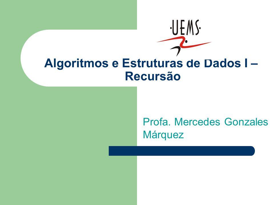 Algoritmos e Estruturas de Dados I – Recursão Profa. Mercedes Gonzales Márquez