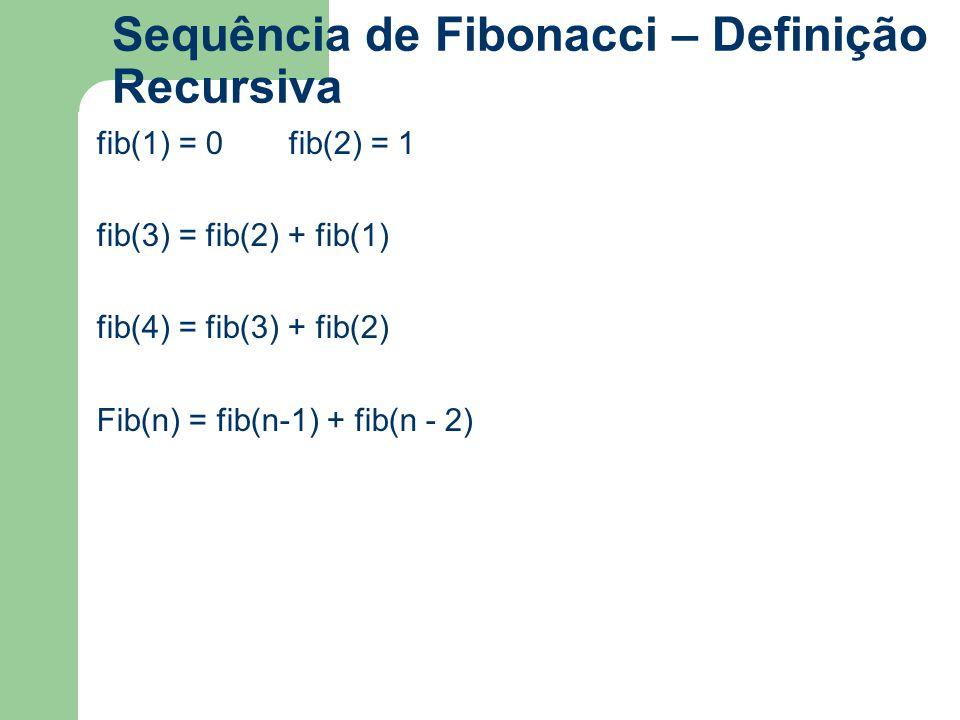 Sequência de Fibonacci – Definição Recursiva fib(1) = 0fib(2) = 1 fib(3) = fib(2) + fib(1) fib(4) = fib(3) + fib(2) Fib(n) = fib(n-1) + fib(n - 2)