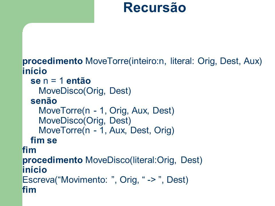 procedimento MoveTorre(inteiro:n, literal: Orig, Dest, Aux) início se n = 1 então MoveDisco(Orig, Dest) senão MoveTorre(n - 1, Orig, Aux, Dest) MoveDi