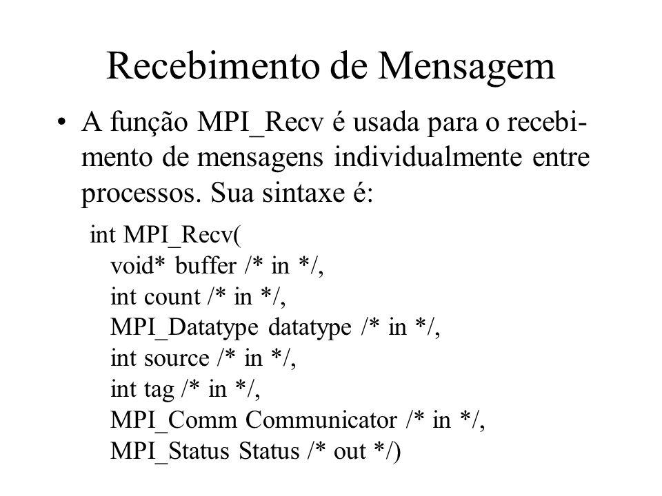 Recebimento de Mensagem A função MPI_Recv é usada para o recebi- mento de mensagens individualmente entre processos. Sua sintaxe é: int MPI_Recv( void
