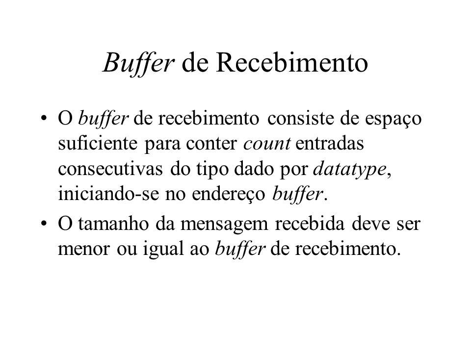 Buffer de Recebimento O buffer de recebimento consiste de espaço suficiente para conter count entradas consecutivas do tipo dado por datatype, inician