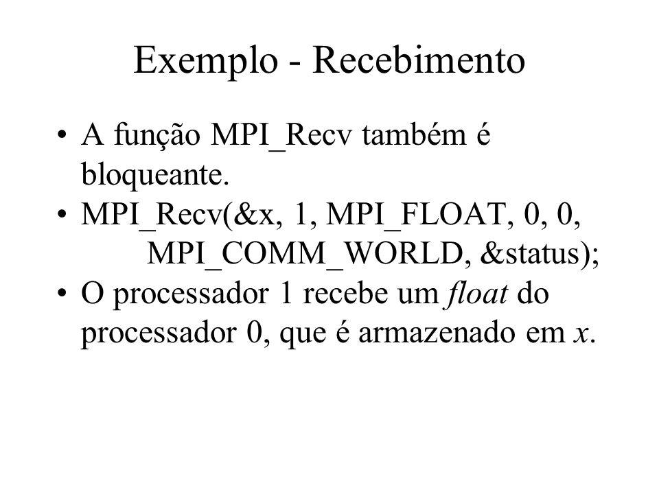 Exemplo - Recebimento A função MPI_Recv também é bloqueante. MPI_Recv(&x, 1, MPI_FLOAT, 0, 0, MPI_COMM_WORLD, &status); O processador 1 recebe um floa