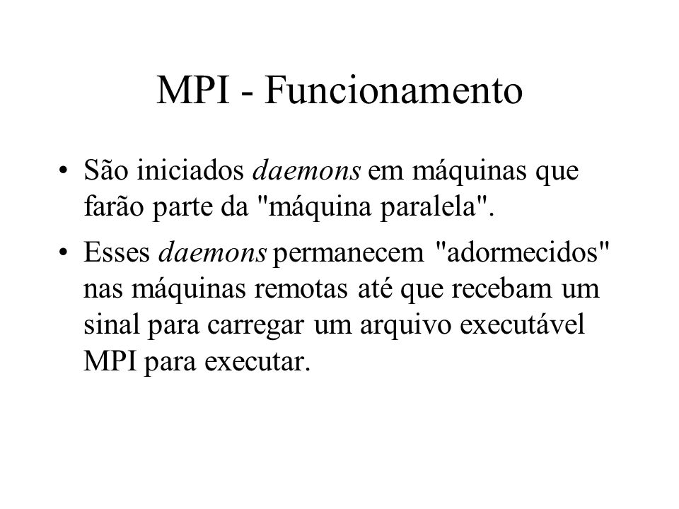 MPI - Funcionamento São iniciados daemons em máquinas que farão parte da