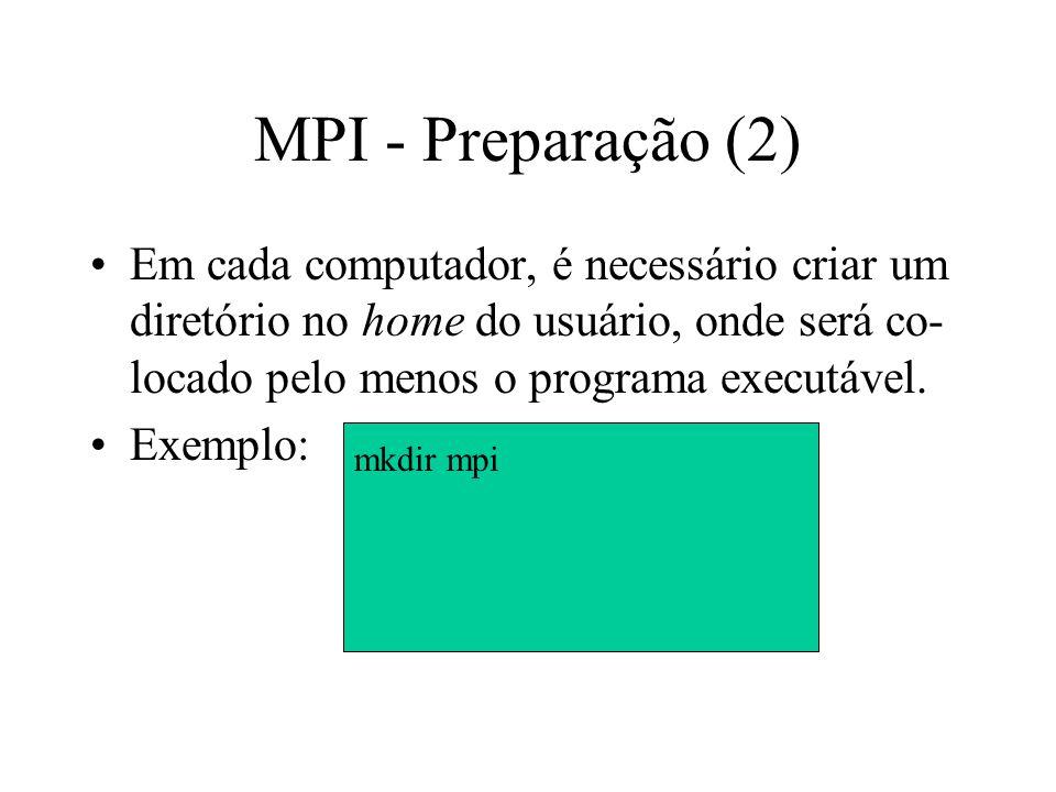 MPI - Preparação (2) Em cada computador, é necessário criar um diretório no home do usuário, onde será co- locado pelo menos o programa executável. Ex