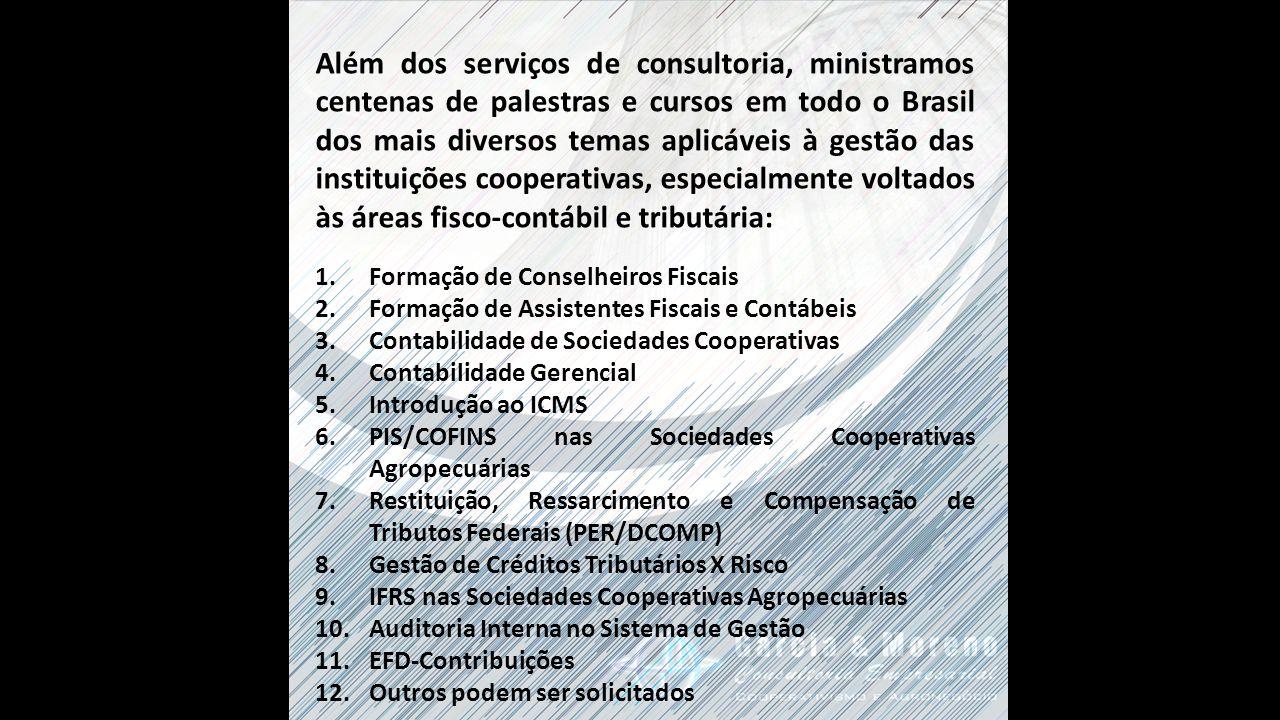 Além dos serviços de consultoria, ministramos centenas de palestras e cursos em todo o Brasil dos mais diversos temas aplicáveis à gestão das instituições cooperativas, especialmente voltados às áreas fisco-contábil e tributária: 1.Formação de Conselheiros Fiscais 2.Formação de Assistentes Fiscais e Contábeis 3.Contabilidade de Sociedades Cooperativas 4.Contabilidade Gerencial 5.Introdução ao ICMS 6.PIS/COFINS nas Sociedades Cooperativas Agropecuárias 7.Restituição, Ressarcimento e Compensação de Tributos Federais (PER/DCOMP) 8.Gestão de Créditos Tributários X Risco 9.IFRS nas Sociedades Cooperativas Agropecuárias 10.Auditoria Interna no Sistema de Gestão 11.EFD-Contribuições 12.Outros podem ser solicitados